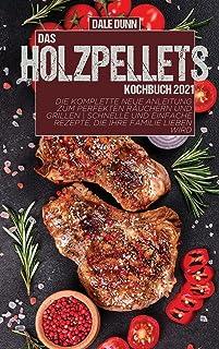 Das Holzpellets-Kochbuch 2021: Die komplette neue Anleitung zum perfekten Räuchern und Grillen | Schnelle und einfache Rez...