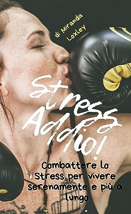 Stress Addio!: Combattere lo stress per vivere serenamente e più a lungo