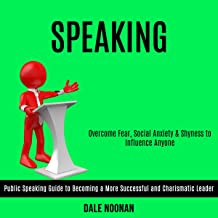 Speaking: Public Speaking Guide to Becoming a More Successful and Charismatic Leader (Overcome Fear, Social Anxiety & Shyn...