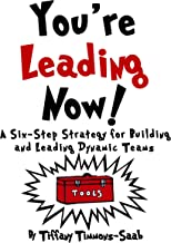 You're Leading Now! A Six-Step Stategy for Building and Leading Dynamic Teams