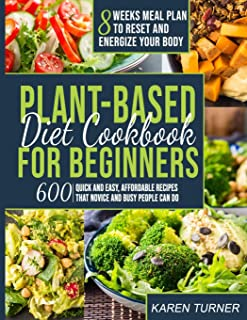 Plant Based Diet Cookbook for Beginners: 600 Quick and Easy, Affordable Recipes That Novice and Busy People Can Do - 8 Wee...