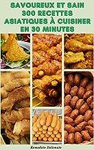 Savoureux Et Sain 300 Recettes Asiatiques À Cuisiner En 30 Minutes : Recettes Du Japon, d'Indonésie, De Malaisie, d'Inde, ...