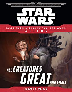 Star Wars Journey to the Force Awakens: All Creatures Great and Small: Tales From a Galaxy Far, Far Away