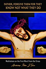 The Seven Last Words - Father, Forgive Them For They Know Not What They Do. (Luke 23:34) (Meditations on the Seven Last Words from the Cross) Kindle Edition