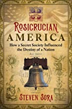 Rosicrucian America: How a Secret Society Influenced the Destiny of a Nation