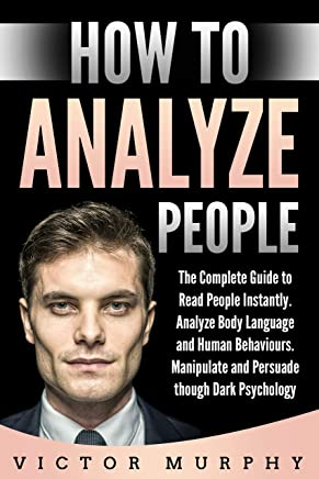 How to Analyze People: The Complete Guide to Reading People Instantly, Analyze Body Language and Human Behaviours. Manipulate and Persuade though Dark Psychology