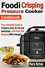 Foodi Crisping Pressure Cooker Cookbook: Your Complete Guide to Pressure cook, Air fry and Dehydrate with Over 500 Recipes (With Images)