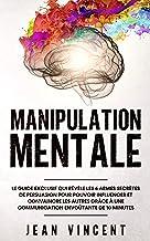 Manipulation Mentale: Le guide exclusif qui révèle les 6 armes secrètes de persuasion pour pouvoir influencer et convaincr...