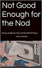 Not Good Enough for the Nod: Essays on Bernie, Ted, and the 2016 Primary