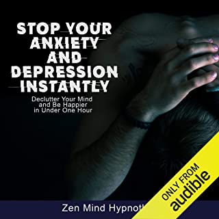 Stop Your Anxiety and Depression Instantly: Guided Meditation to Declutter Your Mind to Be Happy, Stress-Free, Overcome Panic Through Cognitive Behavioral Therapy, Self Hypnosis, and Deep Relaxation