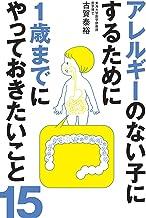 表紙: アレルギーのない子にするために1歳までにやっておきたいこと15 | 古賀 泰裕