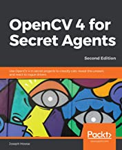 OpenCV 4 for Secret Agents: Use OpenCV 4 in secret projects to classify cats, reveal the unseen, and react to rogue drivers, 2nd Edition