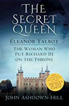 The Secret Queen: Eleanor Talbot, The Woman who put Richard III on the Throne