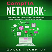 CompTIA Network+: Simple and Effective Strategies for Mastering CompTIA Network + Certification from A-Z