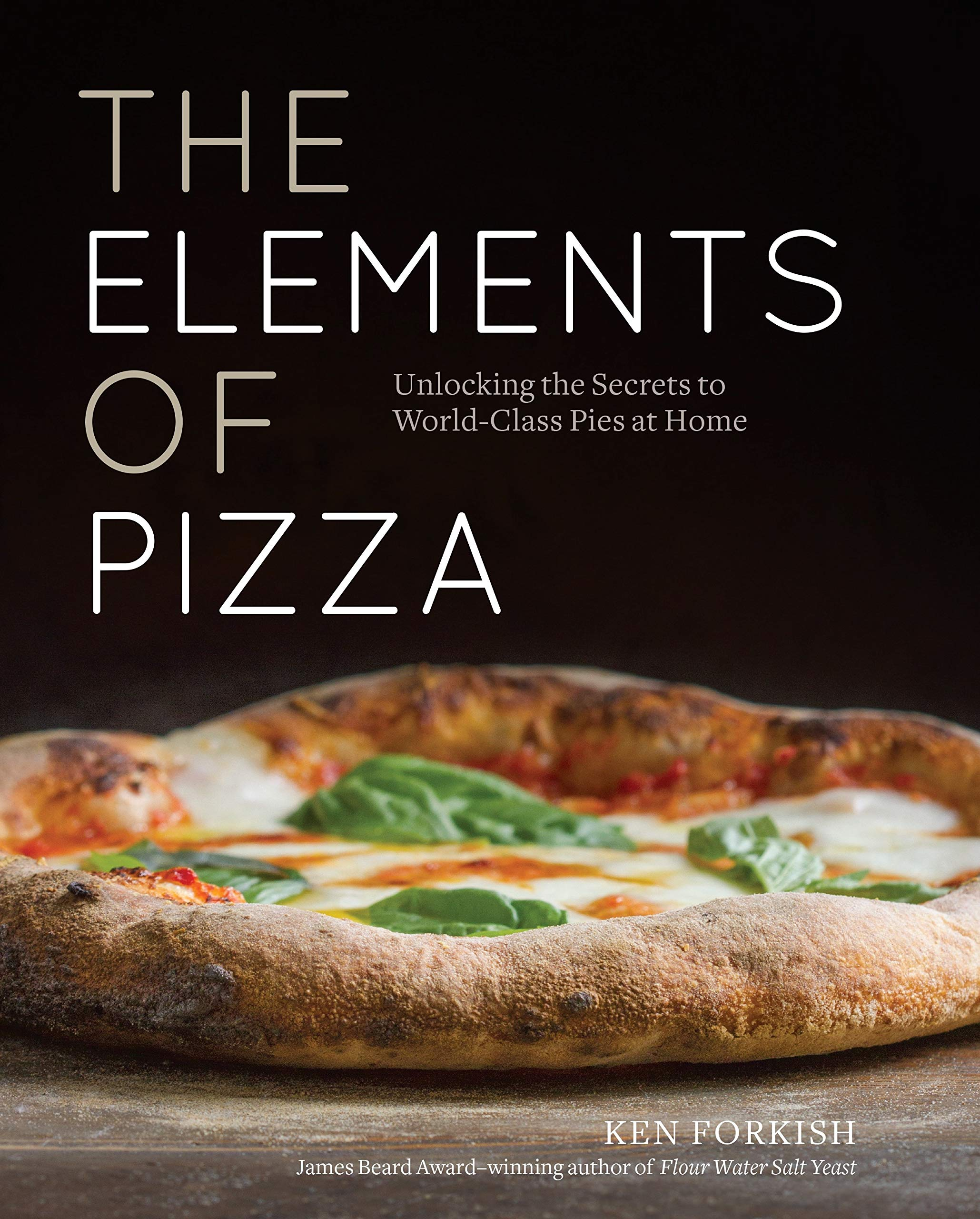 The Elements Of Pizza: Unlocking The Secrets To World-Class Pies At Home A Cookbook