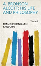 A. Bronson Alcott: His Life and Philosophy Volume 1