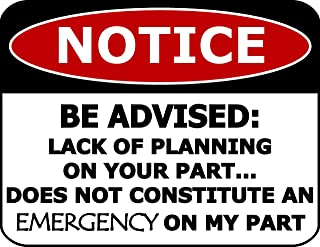 Top Shelf Novelties Notice Be Advised: Lack of Planning On Your Part.Does Not Constitute an Emergency On My Part Laminated Funny Sign sp538