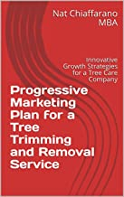 Progressive Marketing Plan for a Tree Trimming and Removal Service: Innovative Growth Strategies for a Tree Care Company
