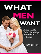 What Men Want: The 10 Irresistible Traits High-Quality Men Want In A Woman (Dating Advice For Women)