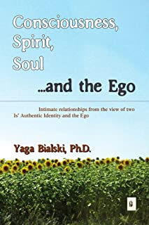 Consciousness, Spirit, Soul ...and the Ego: Intimate relationships from the view of two Is' Authentic Identity and the Ego