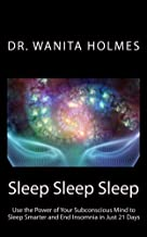 Sleep Sleep Sleep: Use the Power of Your Subconscious Mind to Sleep Smarter and End Insomnia in Just 21 Days