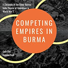 Competing Empires in Burma: A Chronicle of the China-Burma-India Theater of Operations in World War 2