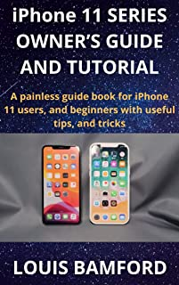 iPhone 11 SERIES OWNER'S GUIDE AND TUTORIAL: A painless guide book for iPhone 11 users, and beginners with useful tips, and tricks (English Edition)