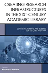 Creating Research Infrastructures in the 21st-Century Academic Library: Conceiving, Funding, and Building New Facilities and Staff (Creating the 21st-Century Academic Library Book 4) Kindle Edition