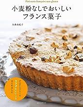 表紙: 小麦粉なしでおいしいフランス菓子:グルテンフリーでカラダにいいことはじめました | 大森 由紀子