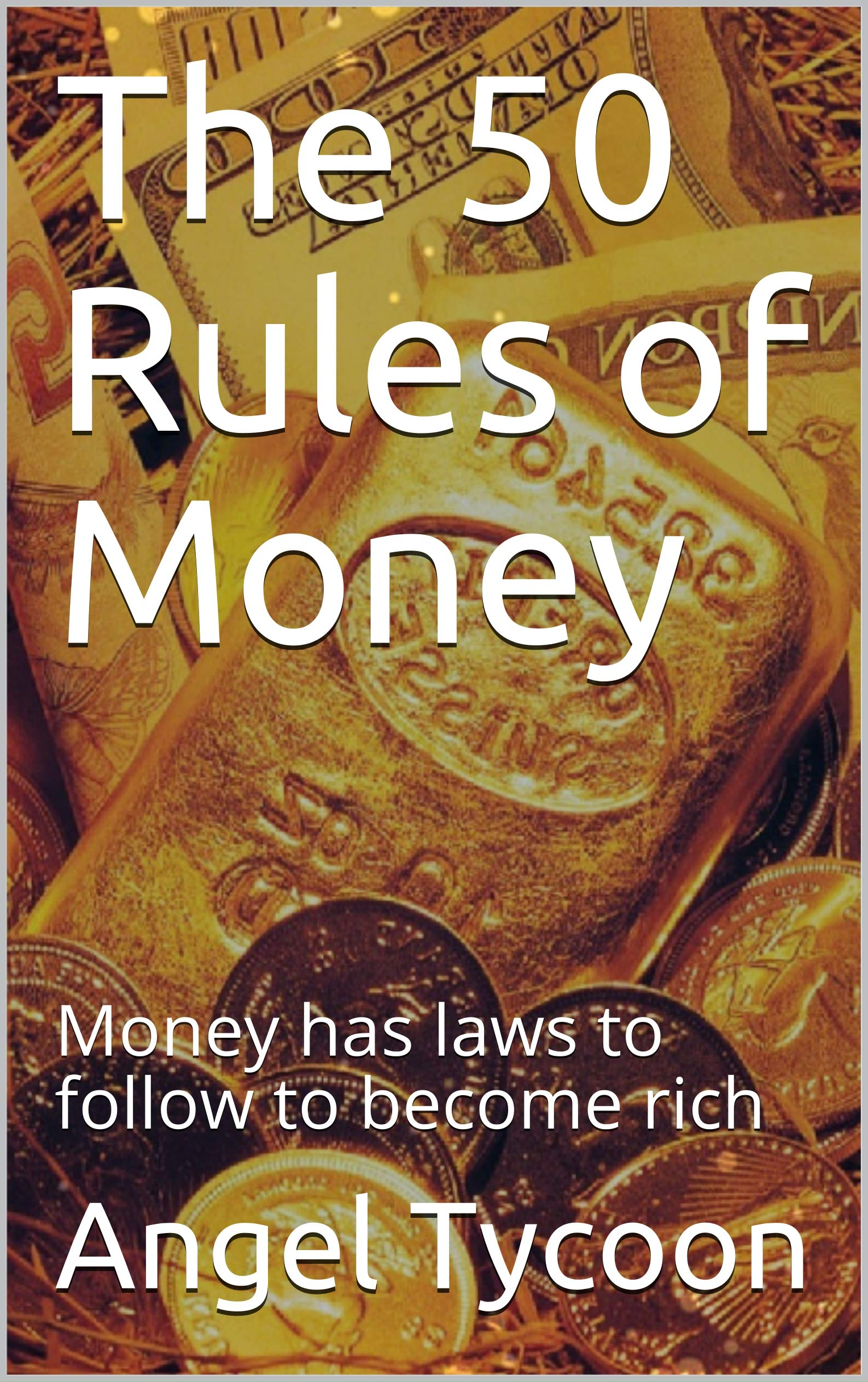 The 50 Rules of Money: Money has laws to follow to become rich (Financial Book Book 1)