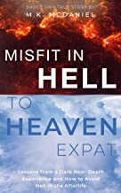 Misfit in Hell to Heaven Expat: Lessons from a Dark Near-Death Experience and How to Avoid Hell in the Afterlife