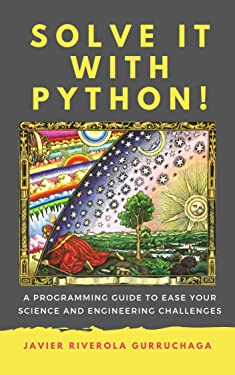 Solve it with PYTHON !: A programming guide to ease your science and engineering challenges