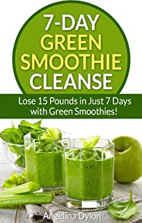 7-Day Green Smoothie Cleanse: Lose 15 Pounds in Just 7 Days with Green Smoothies!