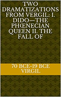 Two Dramatizations from Vergil: I. Dido—the Phœnecian Queen II. The Fall of (English Edition)