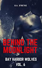 Behind The Moonlight: Bay Harbor Wolves Vol. 6