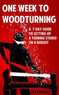 One Week to Woodturning: A Seven Day Guide to Setting Up a Turning Studio on a Budget