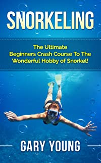 Snorkeling: The Ultimate Beginners Crash Course To The Wonderful Hobby of Snorkel! (Scuba, Snorkeling, Diving, Scuba Diver, Scuba Diving, Diver's Handbook, Fishing)