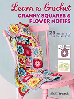 Learn to Crochet Granny Squares and Flower Motifs: 25 projects to get you started
