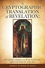 A Cryptographic Translation of Revelation: Decoding Spiritual War, Rapture, and the End of the Age