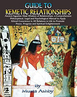 Guide to Kemetic Relationships: Ancient Egyptian Maat Wisdom of Relationships, a Comprehensive Philosophical, Legal and Ps...