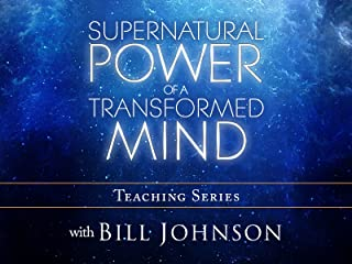 Supernatural Power of a Transformed Mind Teaching Series with Bill Johnson