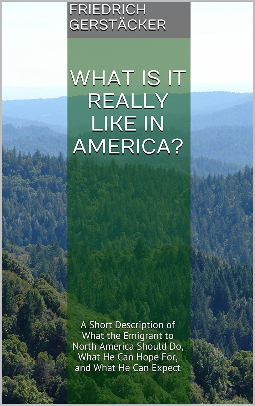 レンダリング敬意出来事What is it really like in America?: A Short Description of What the Emigrant to North America Should Do, What He Can Hope For, and What He Can Expect (English Edition)
