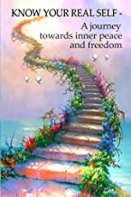 Know Your Real Self: A journey towards inner peace and freedom