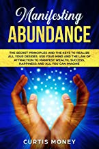 Manifesting Abundance: The Secret Principles and the Keys to Realize all Your Desires. Use your Mind and the Law of Attraction to Manifest Wealth, Success, Happiness, and All You Can Imagine.