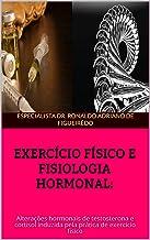 EXERCÍCIO FÍSICO E FISIOLOGIA HORMONAL:: Alterações hormonais de testosterona e cortisol induzida pela prática de exercício físico (Portuguese Edition)
