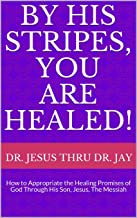 By His Stripes, You Are Healed!: How to Appropriate the Healing Promises of God Through His Son, Jesus, The Messiah