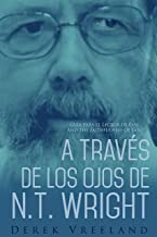 A Través de Los Ojos de N.T. Wright: Guía para el Lector de Paul and the Faithfulness of God (Spanish Edition)