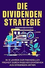 Die Dividendenstrategie: In 10 Jahren zur finanziellen Freiheit durch passives Einkommen aus Dividenden-Aktien (German Edi...