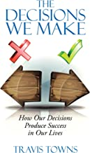 The Decisions We Make: How Our Decisions Produce Success in Our Lives