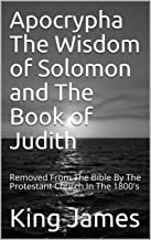 Apocrypha The Wisdom of Solomon and The Book of Judith: Removed From The Bible By The Protestant Church In The 1800's